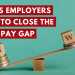 3 Things Employers Can do to Close the Gender Pay Gap